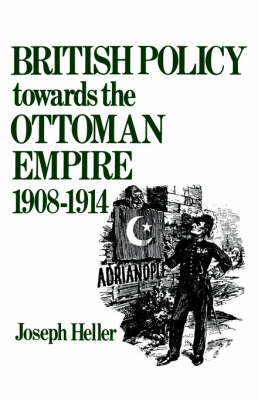 British Policy Towards the Ottoman Empire 1908-1914 - Heller, Joseph L, and Heller Joseph