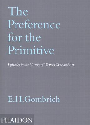 The Preference for the Primitive: Episodes in the History of Western Taste and Art - Gombrich, E H, Professor