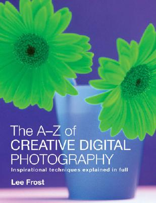 The A-Z of Creative Digital Photography - Frost, Lee