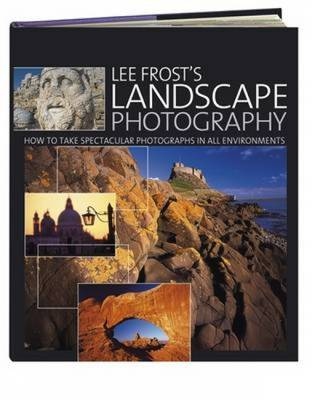 Lee Frost's Landscape Photography: How to Take Spectacular Photographs in All Environments - Frost, Lee