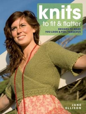 Knits to Fit & Flatter: Designs to Make You Look & Feel Fabulous - Ellison, Jane