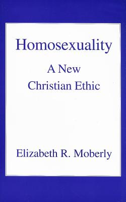 Homosexuality: A New Christian Ethic - Moberly, Elizabeth R