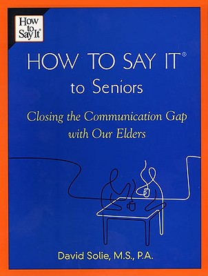 How to Say It (R) to Seniors: Closing the Communication Gap with Our Elders - Solie, David