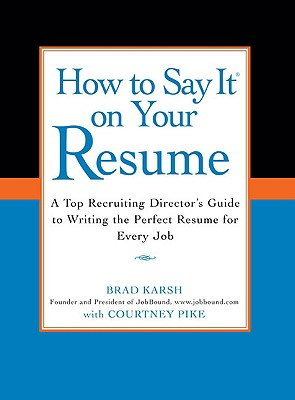 How to Say It on Your Resume: A Top Recruiting Director's Guide to Writing the Perfect Resume for Every Job - Pike, Courtney, and Karsh, Brad, and Brad, Karsh With Courtney Pike