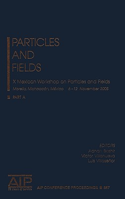Particles and Fields: X Mexican Workshop on Particles and Fields - Bashir, Adnan (Editor), and Villanueva, Victor (Editor), and Villaseor, Luis (Editor)