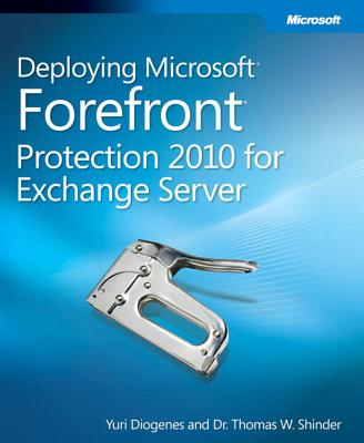Deploying Microsoft Forefront Protection 2010 for Exchange Server - Diogenes, Yuri, and Shinder, Thomas W, Dr., M.D.