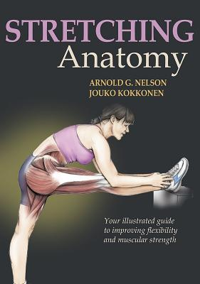 Stretching Anatomy: Your Illustrated Guide to Improving Flexibility and Muscular Strength - Nelson, Arnold G, and Kokkonen, Jouko, and McAlexander, Jason M (Illustrator)