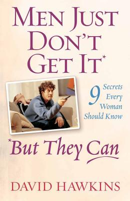 Men Just Don't Get It - But They Can: 9 Secrets Every Woman Should Know - Hawkins, David