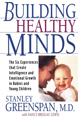 Building Healthy Minds: The Six Experiences That Create Intelligence and Emotional Growth in Babies and Young Children - Greenspan, Stanley I, M.D., and Lewis, Nancy Breslau