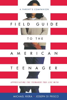 Field Guide to the American Teenager: A Parent's Companion - Di Prisco, Joseph, Ph.D., and Riera, Michael, Ph.D., and Diprisco, Joe