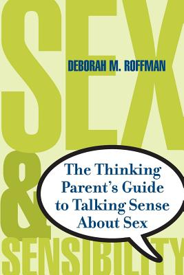 Sex and Sensibility: The Thinking Parent's Guide to Talking Sense about Sex - Roffman, Deborah M