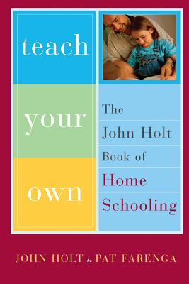 Teach Your Own: The John Holt Book of Homeschooling - Holt, John, and Farenga, Pat, and Farenga, Patrick
