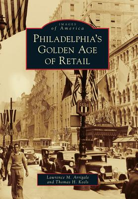 Philadelphia's Golden Age of Retail - Arrigale, Lawrence M, and Keels, Thomas H