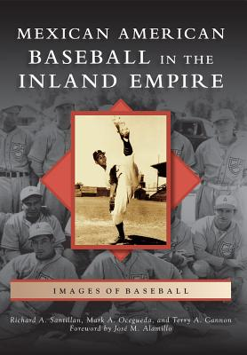 Mexican American Baseball in the Inland Empire - Santillan, Richard A, and Ocegueda, Mark A, and Cannon, Terry A