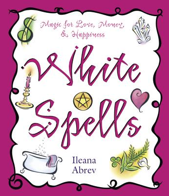 White Spells: Magic for Love, Money, & Happiness - Abrev, Ileana