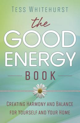 The Good Energy Book: Creating Harmony and Balance for Yourself and Your Home - Whitehurst, Tess