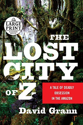 The Lost City of Z: A Tale of Deadly Obsession in the Amazon - Grann, David