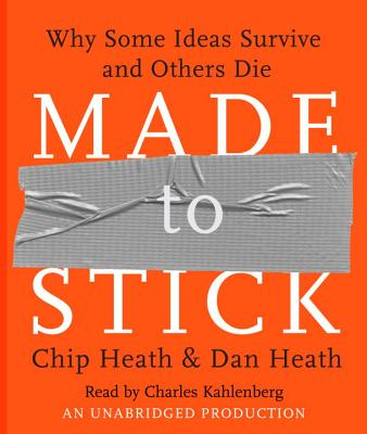 Made to Stick: Why Some Ideas Survive and Others Die - Heath, Chip, and Heath, Dan, and Kahlenberg, Charles (Read by)