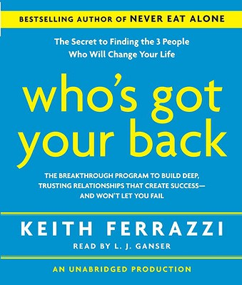 Who's Got Your Back: The Breakthrough Program to Build Deep, Trusting Relationships That Create Success--And Won't Let You Fail - Ferrazzi, Keith