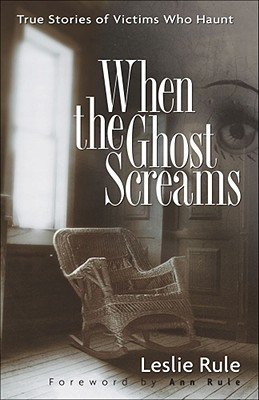 When the Ghost Screams: True Stories of Victims Who Haunt - Rule, Leslie, and Rule, Ann (Foreword by)
