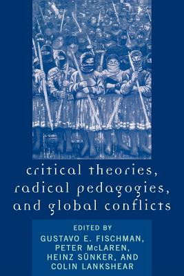 Critical Theories, Radical Pedagogies, and Global Conflicts - Fischman, Gustavo E (Editor), and McLaren, Peter (Contributions by), and Lankshear, Colin (Editor)