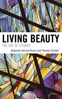 Living Beauty: The Art of Liturgy - Garcia-Rivera, Alejandro, and Scirghi, Thomas