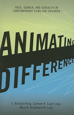 Animating Difference: Race, Gender, and Sexuality in Contemporary Films for Children - King, C Richard, and Lugo-Lugo, Carmen R, and Bloodsworth-Lugo, Mary K