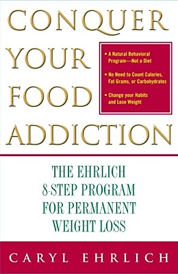 Conquer Your Food Addiction: The Ehrlich 8-Step Program for Permanent Weight Loss - Ehrlich, Caryl