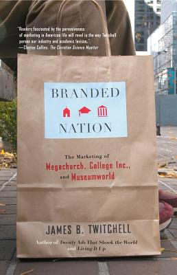 Branded Nation: The Marketing of Megachurch, College, Inc., and Museumworld - Twitchell, James B