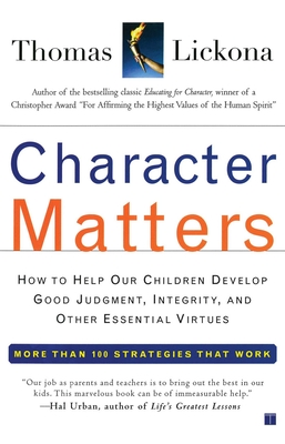Character Matters: How to Help Our Children Develop Good Judgment, Integrity, and Other Essential Virtues - Lickona, Thomas