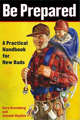 Be Prepared: A Practical Handbook for New Dads - Greenberg, Gary, and Hayden, Jeannie
