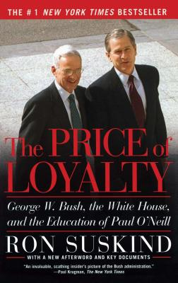 The Price of Loyalty: George W. Bush, the White House, and the Education of Paul O'Neill - Suskind, Ron