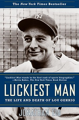 Luckiest Man: The Life and Death of Lou Gehrig - Eig, Jonathan