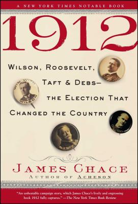 1912: Wilson, Roosevelt, Taft & Debs--The Election That Changed the Country - Chace, James
