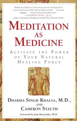 Meditation as Medicine: Activate the Power of Your Natural Healing Force - Stauth, Cameron, M.D., and Borysenko, Joan, PH.D. (Foreword by), and Singh Khalsa, Dharma, M.D.