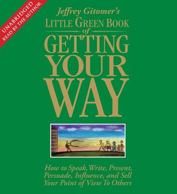 Little Green Book of Getting Your Way: How to Speak, Write, Present, Persuade, Influence, and Sell Your Point of View to Others - Gitomer, Jeffrey (Read by)