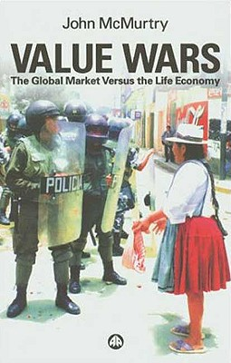 Value Wars: The Global Market Versus the Life Economy - McMurtry, John