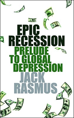 Epic Recession: Prelude to Global Depression - Rasmus, Jack