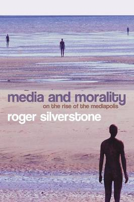 Media and Morality: On the Rise of the Mediapolis - Silverstone, Roger