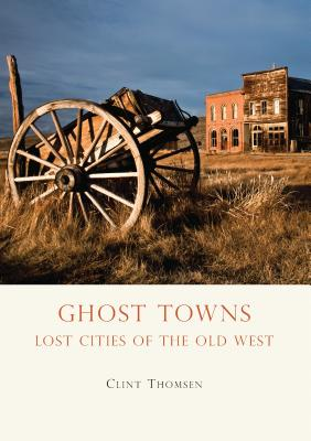 Ghost Towns: Lost Cities of the Old West - Thomsen, Clint