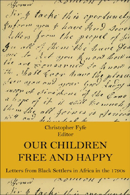 Our Children Free & Happy: Letters from Black Settlers in Africa in the 1790s - Fyfe, Christopher (Editor)