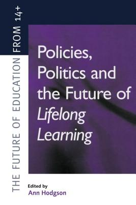 Policies, Politics and the Future of Lifelong Learning - Hodgson, Ann, Dr., and Hodgson, and Hodgson Ann (Educational Researcher Institute of Education University of London)