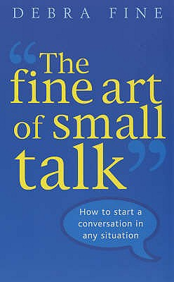 The Fine Art of Small Talk: How to Start a Conversation in Any Situation - Fine, Debra