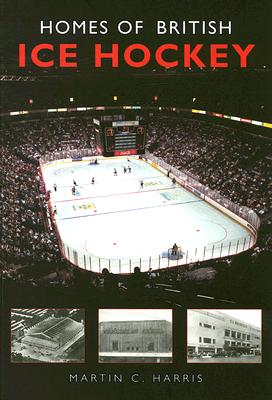 Homes of British Ice Hockey - Harris, Martin C