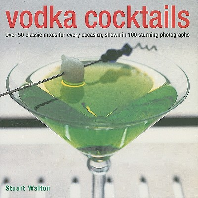Vodka Cocktails: Over 50 Classic Mixes for Every Occasion, Shown in 100 Stunning Photographs - Walton, Stuart