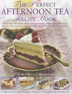 The Perfect Afternoon Tea Recipe Book: More Than 160 Classic Recipes for Sandwiches, Pretty Cakes and Bakes, Biscuits, Bars, Pastries, Cupcakes, Celebration Cakes and Glorious Gateaux, with 650 Photographs - Wild, Anthony, and Pastor, Carol