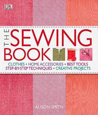 The Sewing Book: An Encyclopedic Resource of Step-By-Step Techniques - DK Publishing, and Smith, Alison, and Rupp, Diana (Foreword by)