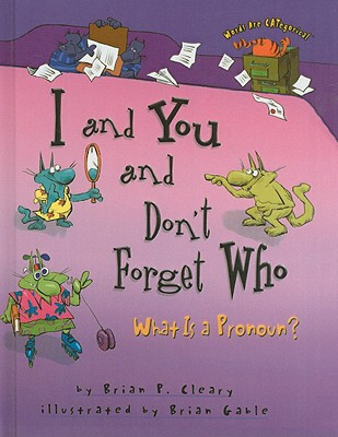 I and You and Don't Forget Who: What Is a Pronoun? - Cleary, Brian P, and Gable, Brian (Illustrator)