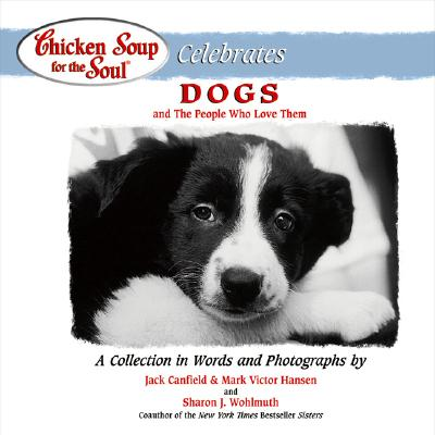 Chicken Soup for the Soul Celebrates Dogs: And the People Who Love Them - Canfield, Jack, and Hansen, Mark Victor, and Wohlmuth, Sharon (Photographer)