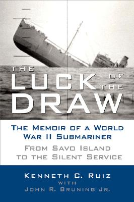 The Luck of the Draw: The Memoir of a World War II Submariner: From Savo Island to the Silent Service - Ruiz, C Kenneth, Captain, and Bruning, John R